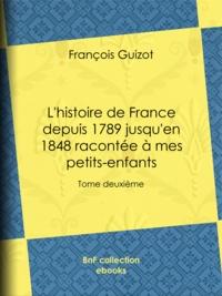 François Guizot - L'histoire de France depuis 1789 jusqu'en 1848 racontée à mes petits-enfants - Tome deuxième.