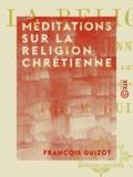 François Guizot - Méditations sur la religion chrétienne - Dans ses rapports avec l'état actuel des sociétés et des esprits.