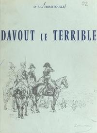 François-Guy Hourtoulle - Davout le Terrible - Duc d'Auerstaedt, prince d'Eckmühl, le meilleur lieutenant de Napoléon, colonel-général des Grenadiers, 1770-1823.