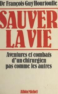 François-Guy Hourtoulle - Sauver la vie - Aventures et combats d'un chirurgien pas comme les autres.