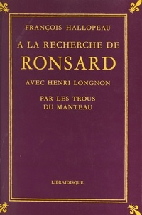 François Hallopeau et Henri Longnon - À la recherche de Ronsard avec Henri Longnon - Par les trous du manteau.