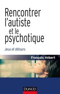 François Hébert - Rencontrer l'autiste et le psychotique - Jeux et détours.