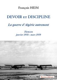 François Heim - Devoir et discipline - La guerre d'Algérie autrement.