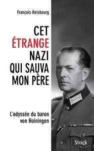 François Heisbourg - Cet étrange nazi qui sauva mon père - L'odyssée du baron von Hoiningen.