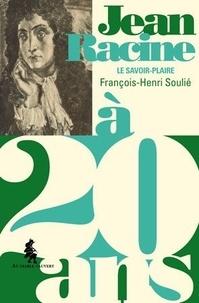 François-Henri Soulié - Jean Racine à 20 ans - Le savoir-plaire.