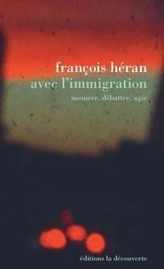 François Héran - Avec l'immigration - Mesurer, débattre, agir.