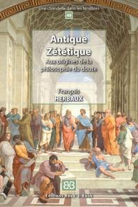 François Herbaux - Antique zététique - Aux origines de la philosophie du doute.