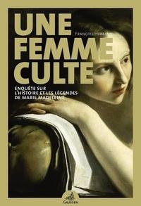 François Herbaux - Une femme culte - Enquête sur l'histoire et les légendes de Marie Madeleine.