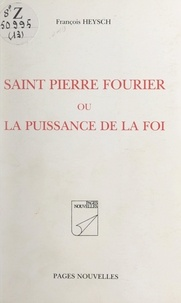 François Heysch - Saint Pierre Fourrier - Ou La puissance de la foi.
