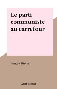 François Hincker - Le Parti communiste au carrefour - Essai sur quinze ans de son histoire, 1965-1981.