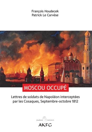 François Houdecek et Patrick Le Carvèse - Moscou occupé ! - Lettres de soldats de Napoléon interceptées par les Cosaques, Septembre-octobre 1812.
