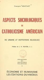 François Houtart et Joseph H. Fichter - Aspects sociologiques du catholicisme américain - Vie urbaine et institutions religieuses.