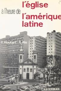 François Houtart et Émile Pin - L'Église à l'heure de l'Amérique latine.