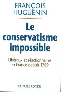 François Huguenin - Le conservatisme impossible - Libéralisme et réaction en France depuis 1789.