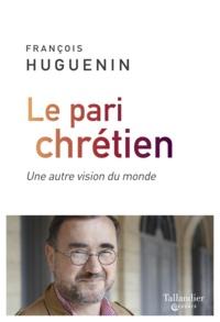 François Huguenin - Le pari chrétien - Une autre vision du monde.