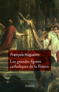 François Huguenin - Les grandes figures catholiques de la France.
