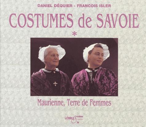 François Isler et Daniel Dequier - Le grand livre des costumes de Savoie - Tome 1, Maurienne, Volume 1, terre de femmes, terre de costumes....