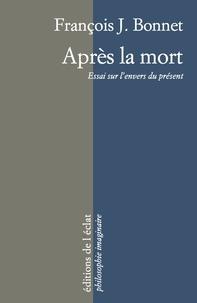 François-J Bonnet - Après la mort - Essai sur l'envers du présent.