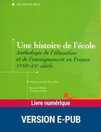 François Jacquet-Francillon et Renaud d' Enfert - Une histoire de l'école - Anthologie de l'éducation et de l'enseignement en France, XVIIIe-XXe siècle.