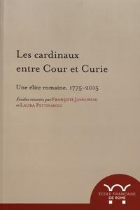 François Jankowiak et Laura Pettinaroli - Les cardinaux entre cour et curie - Une élite romaine, 1775-2015.
