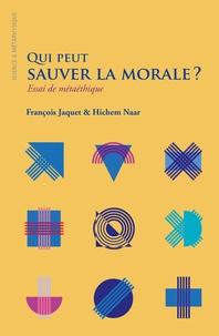 François Jaquet et Hichem Naar - Qui peut sauver la morale ? - Essai de métaéthique.