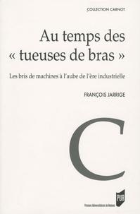 """François Jarrige - Au temps des """"tueuses de bras"""" - Les bris de machines à l'aube de l'ère industrielle (1780-1860)."""