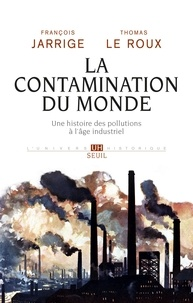 François Jarrige et Thomas Le Roux - La contamination du monde - Une histoire des pollutions à l'âge industriel.