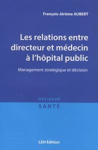 François-Jérôme Aubert - Les relations entre directeur et médecin à l'hôpital public - Management stratégique et décision.