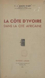 François-Joseph Amon d'Aby - La Côte d'Ivoire dans la cité africaine.