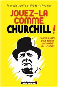 François Jouffa et Frédéric Pouhier - Jouez-la comme Churchill ! - Toutes les clés pour devenir le Churchill du XXIe siècle.