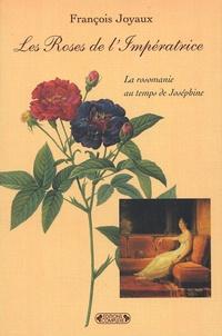 François Joyaux - Les Roses de l'Impératrice - La rosomanie au temps de Joséphine.