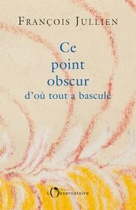 François Jullien - Ce point obscur d'où tout a basculé.