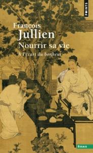 François Jullien - Nourrir sa vie - A l'écart du bonheur.