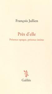 François Jullien - Près d'elle - Présence opaque, présence intime.