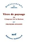 François Jullien - Vivre de paysage - Ou L'impensé de la raison.