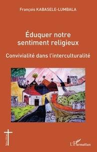 François Kabasele-Lumbala - Eduquer notre sentiment religieux - Convivialité dans l'interculturalité.
