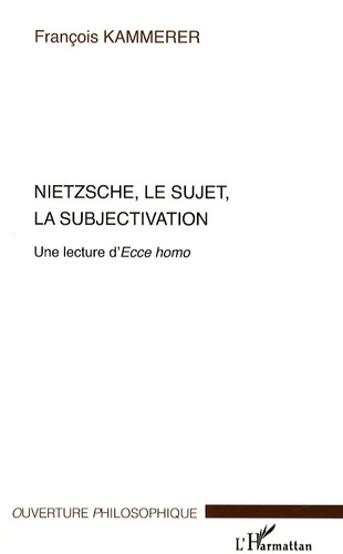 François Kammerer - Nietzsche, le sujet, la subjectivation - Une lecture d'Ecce homo.