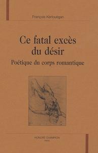 François Kerlouégan - Ce fatal excès du désir - Poétique du corps romantique.