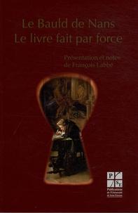 François Labbé - Le Bauld de Nans - Le livre fait par force.