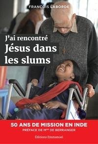 François Laborde - J'ai rencontré Jésus dans les slums - 50 ans de mission en Inde.