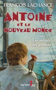 François Lachance - Antoine et le Nouveau Monde  : Antoine et le Nouveau Monde, tome 1 - Le secret des gnomes.