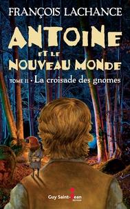 François Lachance - Antoine et le Nouveau Monde  : Antoine et le Nouveau Monde, tome 2 - La croisade des gnomes.