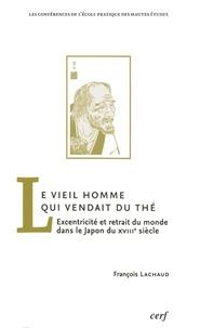 François Lachaud - Le Vieil Homme qui vendait du thé - Excentricité et retrait du monde dans le Japon du XVIIIe siècle.