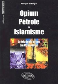 François Lafargue - Opium, pétrole et islamisme - La triade du crime en Afghanistan.