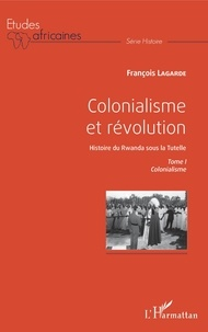 François Lagarde - Colonialisme et révolution, Histoire du Rwanda sous la Tutelle - Tome 1, Colonialisme.