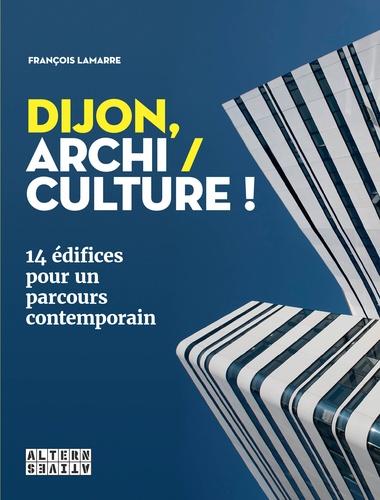 François Lamarre - Dijon, archi / culture ! - 14 édifices pour un parcours contemporain.