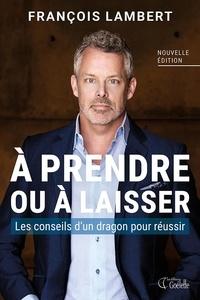 François Lambert - À prendre ou à laisser - Les conseils d'un dragon pour réussir.