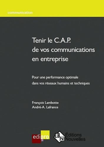 François Lambotte et André-A Lafrance - Tenir le C.A.P de vos communications en entreprise - Pour une performance optimale dans vos réseaux humains et techniques.