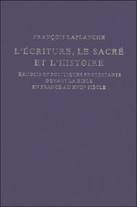 François Laplanche - L'Ecriture, le Sacré et l'Histoire - Erudits et politiques protestants devant la Bible en France au XVIIe siècle.