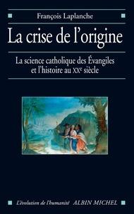François Laplanche - La Crise de l'origine - L'Histoire et la science catholique des Evangiles au XX° siècle.